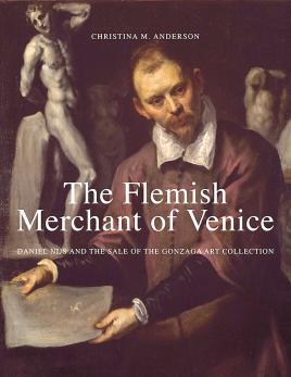 Copertina del libro di Christina M. Anderson: The Flemish Merchant of Venice: Daniel Nijs and the Sale of the Gonzaga Art Collection