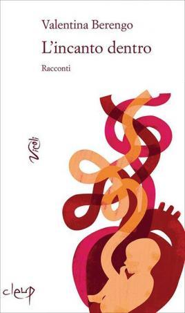 Copertina del libro: Valentina Berengo, L'incanto dentro, Padova, Cleup, 2016